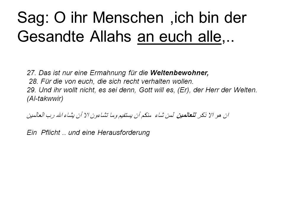 Sag: O ihr Menschen,ich bin der Gesandte Allahs an euch alle,.. 27. Das ist nur eine Ermahnung für die Weltenbewohner, 28. Für die von euch, die sich