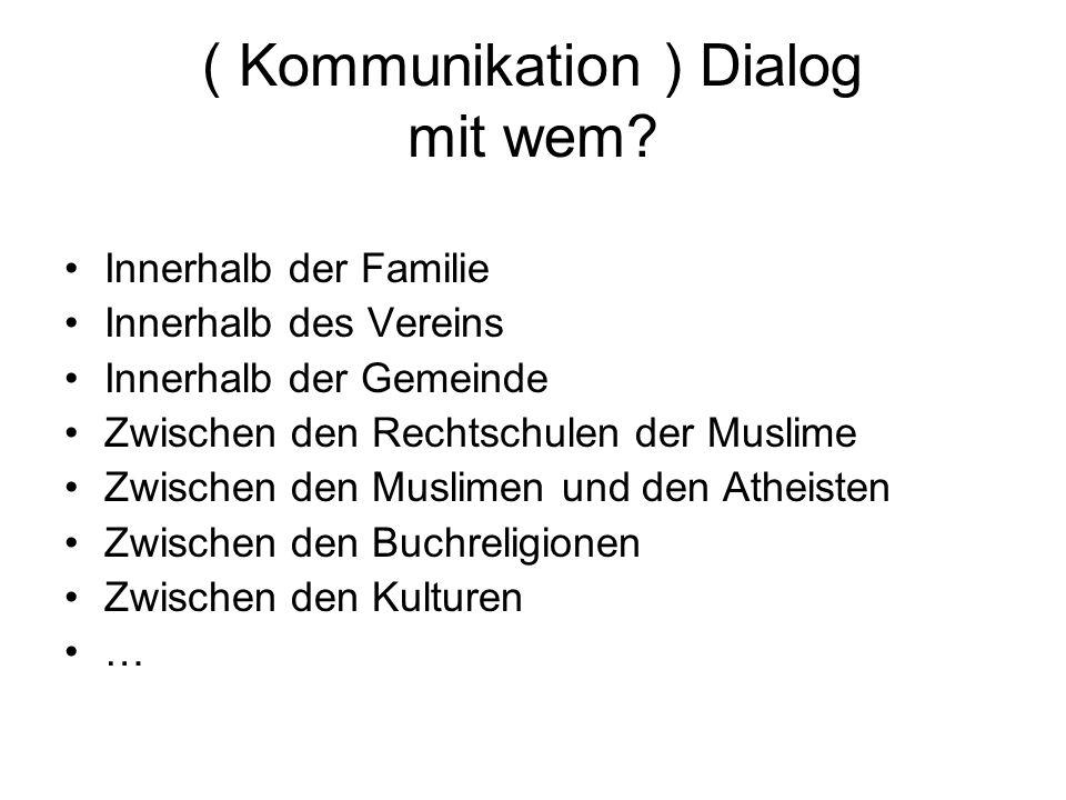 ( Kommunikation ) Dialog mit wem? Innerhalb der Familie Innerhalb des Vereins Innerhalb der Gemeinde Zwischen den Rechtschulen der Muslime Zwischen de