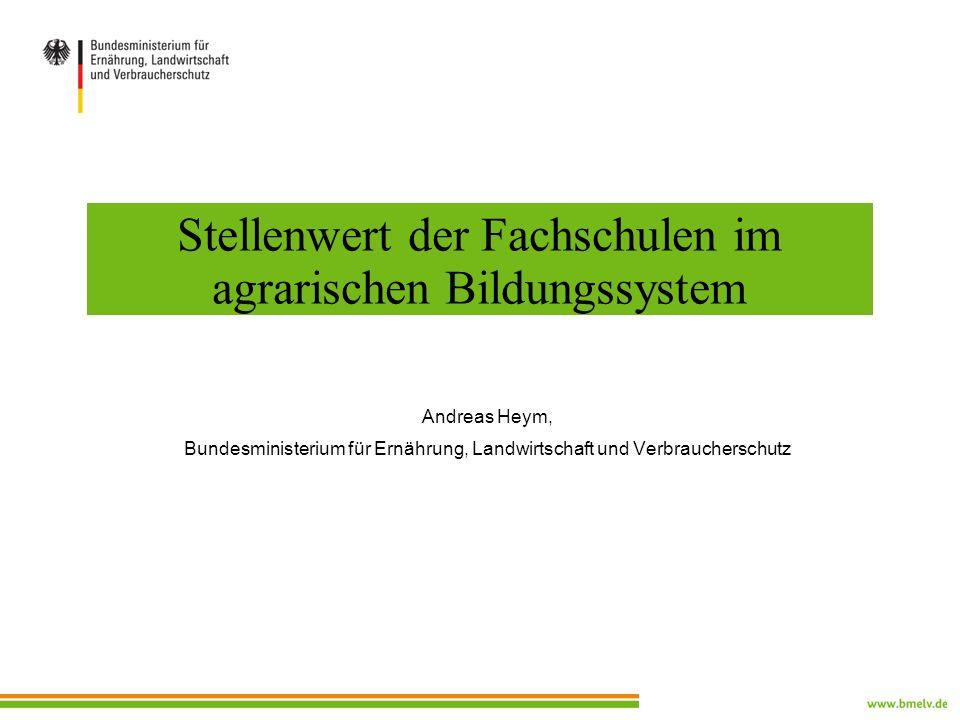 Stellenwert der Fachschulen im agrarischen Bildungssystem Andreas Heym, Bundesministerium für Ernährung, Landwirtschaft und Verbraucherschutz