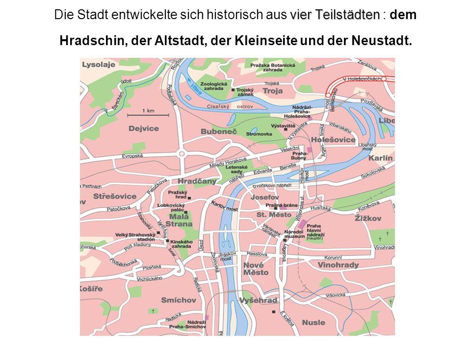 vier Teilstädten Die Stadt entwickelte sich historisch aus vier Teilstädten : dem Hradschin, der Altstadt, der Kleinseite und der Neustadt.