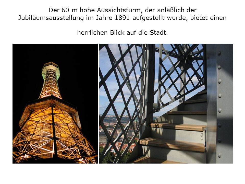 Der 60 m hohe Aussichtsturm, der anläßlich der Jubiläumsausstellung im Jahre 1891 aufgestellt wurde, bietet einen herrlichen Blick auf die Stadt.
