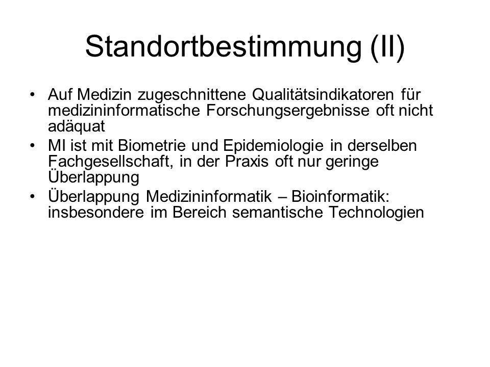 Standortbestimmung (II) Auf Medizin zugeschnittene Qualitätsindikatoren für medizininformatische Forschungsergebnisse oft nicht adäquat MI ist mit Biometrie und Epidemiologie in derselben Fachgesellschaft, in der Praxis oft nur geringe Überlappung Überlappung Medizininformatik – Bioinformatik: insbesondere im Bereich semantische Technologien