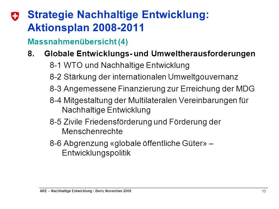 13 ARE – Nachhaltige Entwicklung / Bern, November 2008 Strategie Nachhaltige Entwicklung: Aktionsplan 2008-2011 Massnahmenübersicht (4) 8.Globale Entw