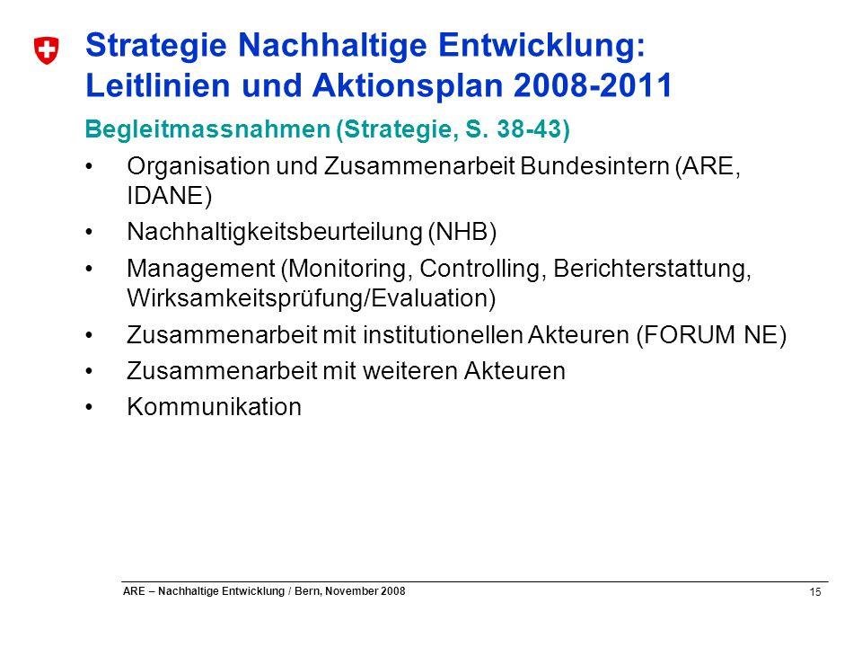 15 ARE – Nachhaltige Entwicklung / Bern, November 2008 Strategie Nachhaltige Entwicklung: Leitlinien und Aktionsplan 2008-2011 Begleitmassnahmen (Stra