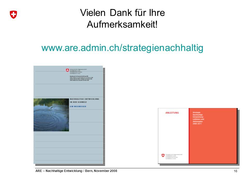 16 ARE – Nachhaltige Entwicklung / Bern, November 2008 Vielen Dank für Ihre Aufmerksamkeit! www.are.admin.ch/strategienachhaltig