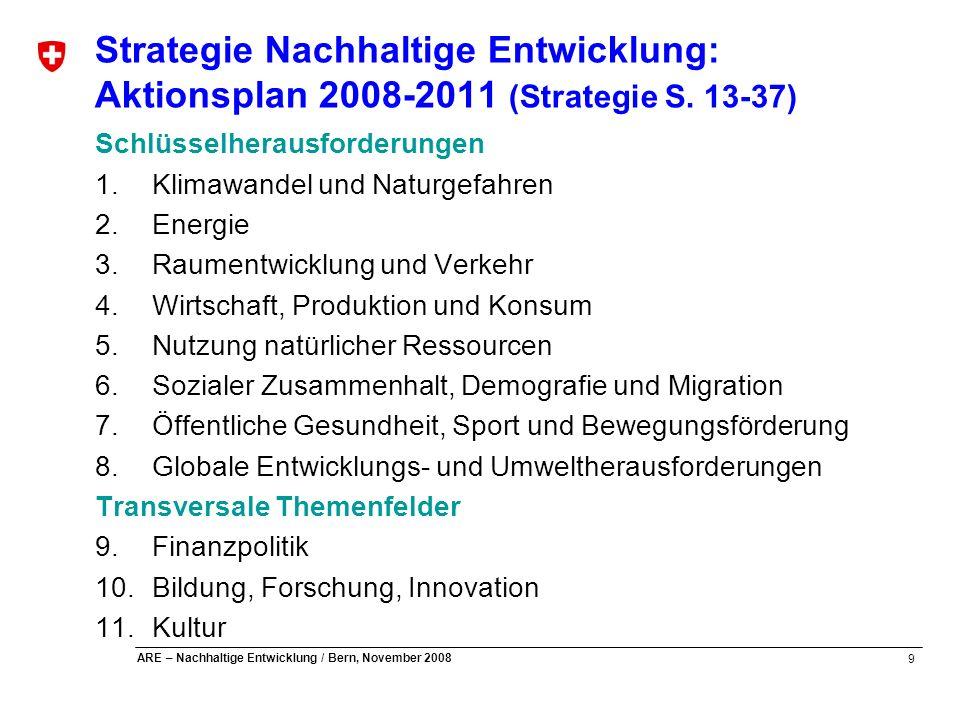 10 ARE – Nachhaltige Entwicklung / Bern, November 2008 Strategie Nachhaltige Entwicklung: Aktionsplan 2008-2011 Massnahmenübersicht (1) 1.Klimawandel und Naturgefahren 1-1 Weiterentwicklung Klimapolitik 1-2 Schutz vor Naturgefahren 2.Energie 1-1 Programm EnergieSchweiz 2-2 Weiterentwicklung Energiestrategie 3.Raumentwicklung und Verkehr 3-1 Raumkonzept Schweiz 3-2 Massnahmenplan «zukunftsfähige Verkehrsinfrastruktur» 3-3 Massnahmenplan «nachhaltige Mobilität» 3-4 Massnahmenplan «Verkehrssicherheit»