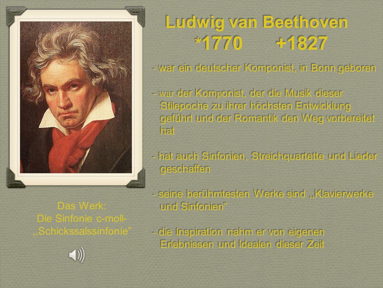 Ludwig van Beethoven * 1770 +1827 Ludwig van Beethoven * 1770 +1827 - war ein deutscher Komponist, in Bonn geboren - war der Kom p onist, der die Musi