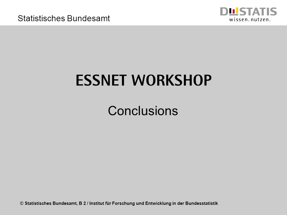© Statistisches Bundesamt, B 2 / Institut für Forschung und Entwicklung in der Bundesstatistik Statistisches Bundesamt Use of results Sustainability (how to secure?) Establishing Centres of Competence and knowledge transfer (MS and EUROSTAT) Transfer of knowledge into EU Working Groups Set up of forums for long term development of professional knowledge exchange (GEO) Common web portal for submitting application details and for dissemination of results (GEO)