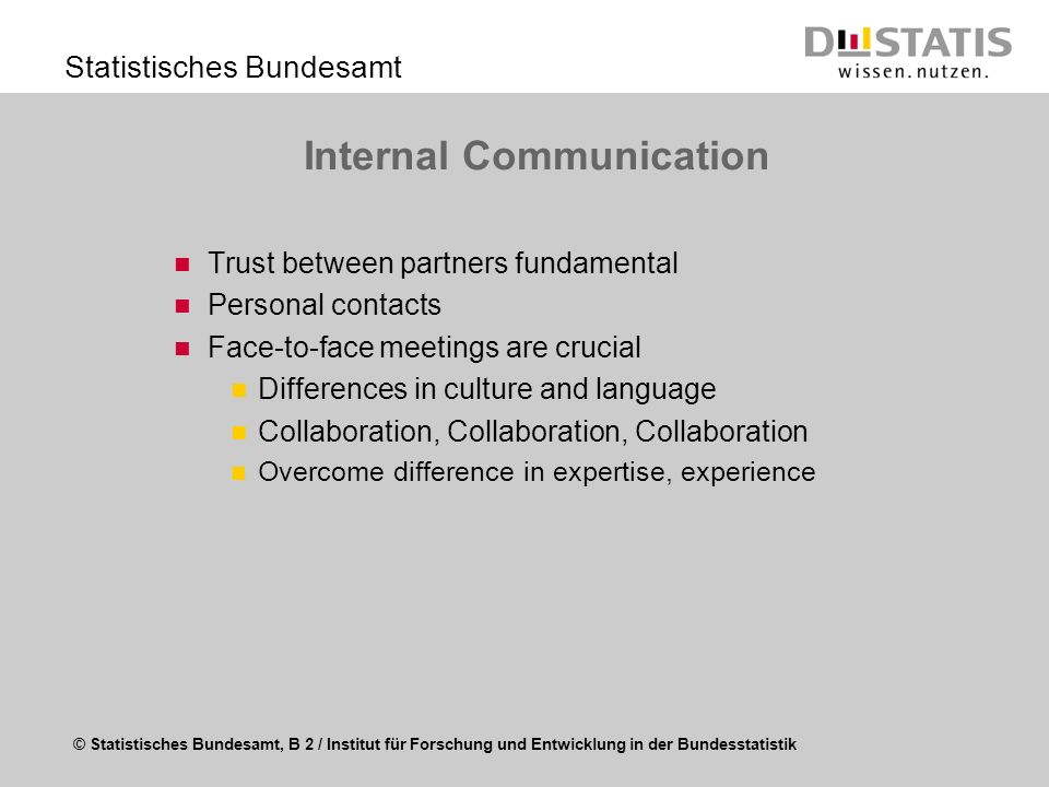 © Statistisches Bundesamt, B 2 / Institut für Forschung und Entwicklung in der Bundesstatistik Statistisches Bundesamt Internal Communication Trust between partners fundamental Personal contacts Face-to-face meetings are crucial Differences in culture and language Collaboration, Collaboration, Collaboration Overcome difference in expertise, experience