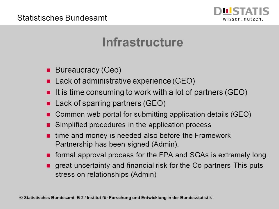 © Statistisches Bundesamt, B 2 / Institut für Forschung und Entwicklung in der Bundesstatistik Statistisches Bundesamt Infrastructure Bureaucracy (Geo) Lack of administrative experience (GEO) It is time consuming to work with a lot of partners (GEO) Lack of sparring partners (GEO) Common web portal for submitting application details (GEO) Simplified procedures in the application process time and money is needed also before the Framework Partnership has been signed (Admin).