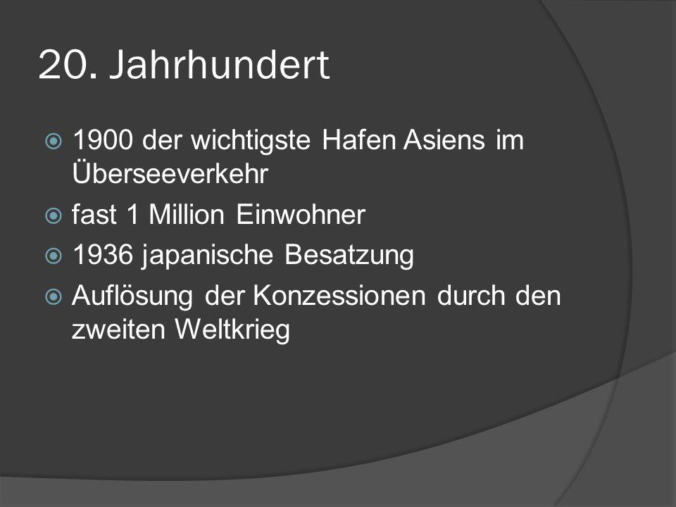 20. Jahrhundert 1900 der wichtigste Hafen Asiens im Überseeverkehr fast 1 Million Einwohner 1936 japanische Besatzung Auflösung der Konzessionen durch