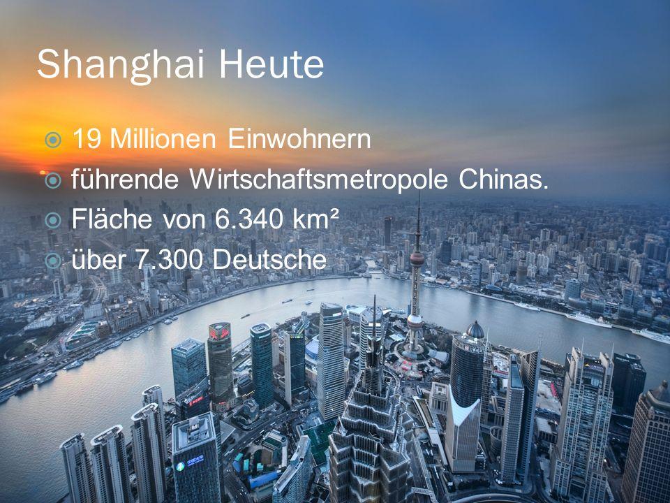 Shanghai Heute 19 Millionen Einwohnern führende Wirtschaftsmetropole Chinas. Fläche von 6.340 km² über 7.300 Deutsche