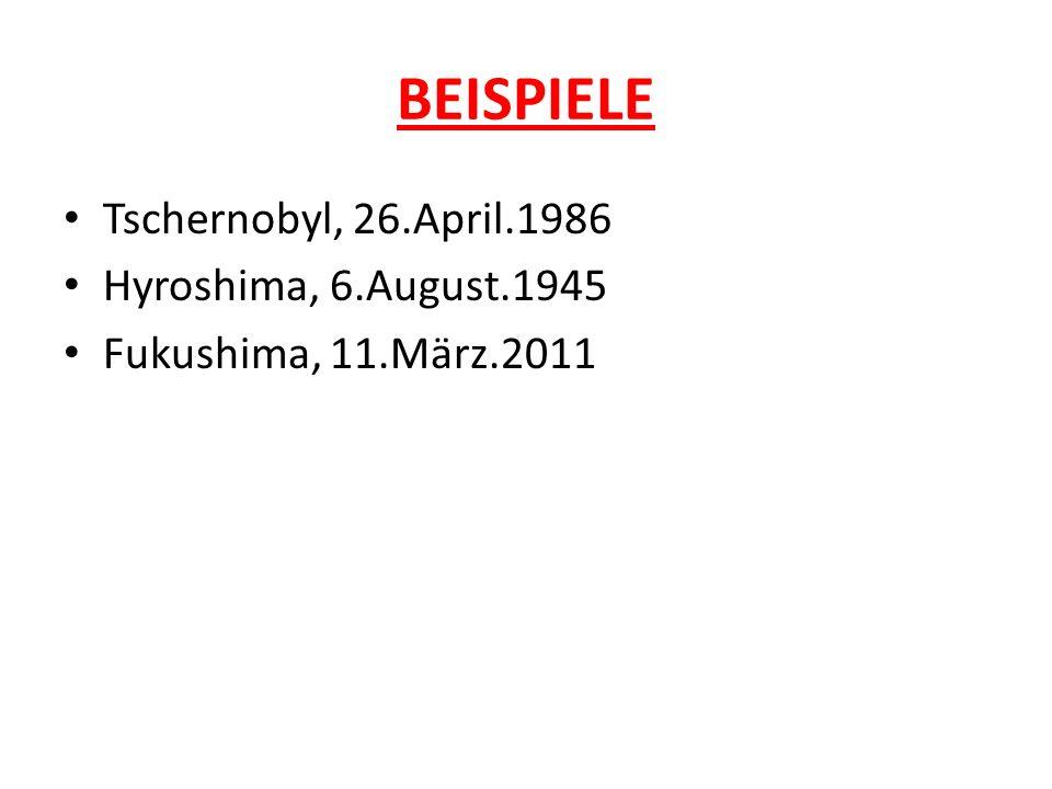 BEISPIELE Tschernobyl, 26.April.1986 Hyroshima, 6.August.1945 Fukushima, 11.März.2011