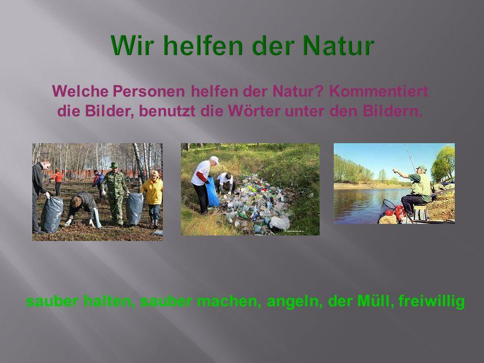 Welche Personen helfen der Natur? Kommentiert die Bilder, benutzt die Wörter unter den Bildern. sauber halten, sauber machen, angeln, der Müll, freiwi