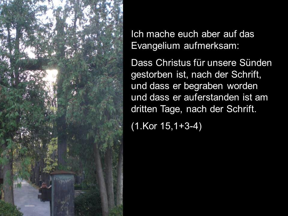 Ich mache euch aber auf das Evangelium aufmerksam: Dass Christus für unsere Sünden gestorben ist, nach der Schrift, und dass er begraben worden und dass er auferstanden ist am dritten Tage, nach der Schrift.