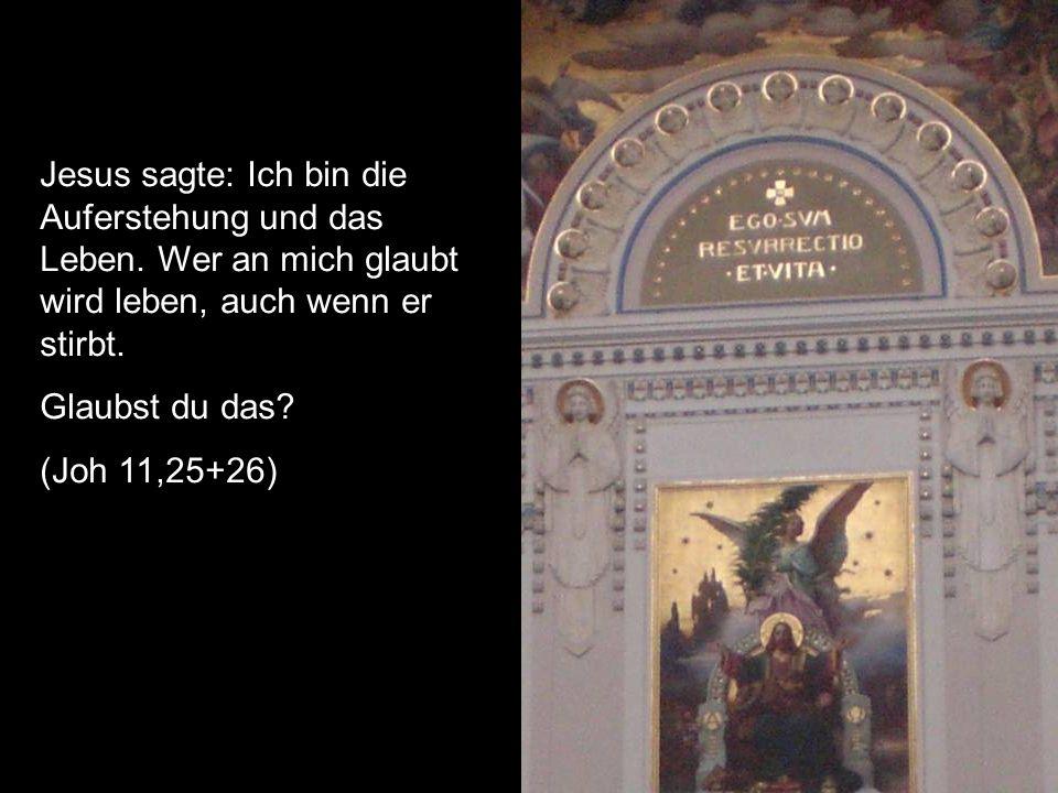 Jesus sagte: Ich bin die Auferstehung und das Leben. Wer an mich glaubt wird leben, auch wenn er stirbt. Glaubst du das? (Joh 11,25+26)