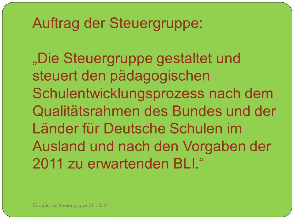 Auftrag der Steuergruppe: Die Steuergruppe gestaltet und steuert den pädagogischen Schulentwicklungsprozess nach dem Qualitätsrahmen des Bundes und der Länder für Deutsche Schulen im Ausland und nach den Vorgaben der 2011 zu erwartenden BLI.