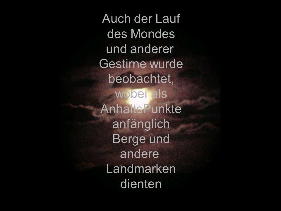 Auch der Lauf des Mondes und anderer Gestirne wurde beobachtet, wobei als AnhaltsPunkte anfänglich Berge und andere Landmarken dienten