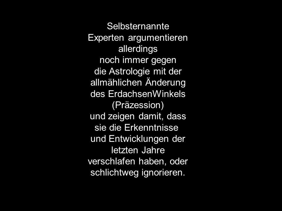 Selbsternannte Experten argumentieren allerdings noch immer gegen die Astrologie mit der allmählichen Änderung des ErdachsenWinkels (Präzession) und z