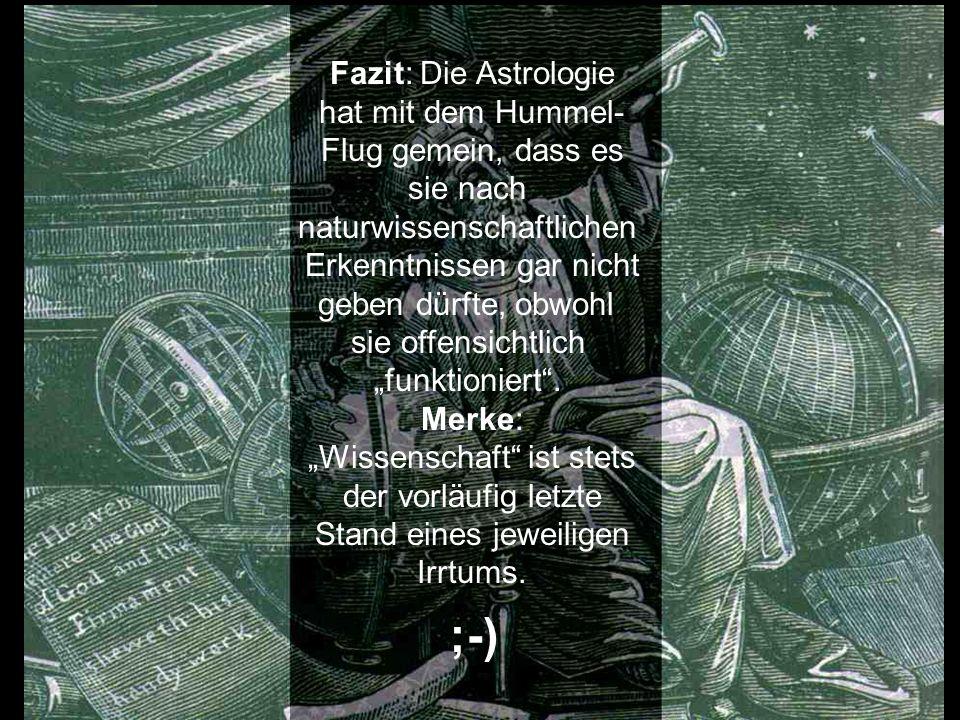Fazit: Die Astrologie hat mit dem Hummel- Flug gemein, dass es sie nach naturwissenschaftlichen Erkenntnissen gar nicht geben dürfte, obwohl sie offen