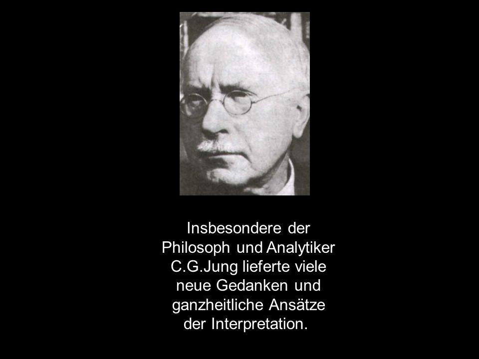 Insbesondere der Philosoph und Analytiker C.G.Jung lieferte viele neue Gedanken und ganzheitliche Ansätze der Interpretation.