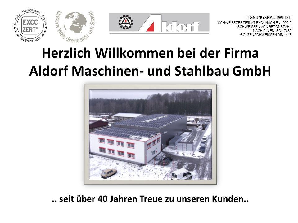 Herzlich Willkommen bei der Firma Aldorf Maschinen- und Stahlbau GmbH.. seit über 40 Jahren Treue zu unseren Kunden.. EIGNUNGSNACHWEISE * SCHWEISSZERT