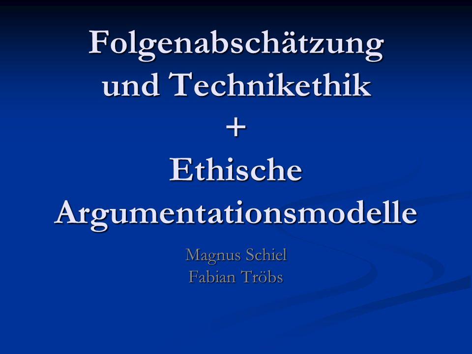 Folgenabschätzung und Technikethik + Ethische Argumentationsmodelle Magnus Schiel Fabian Tröbs