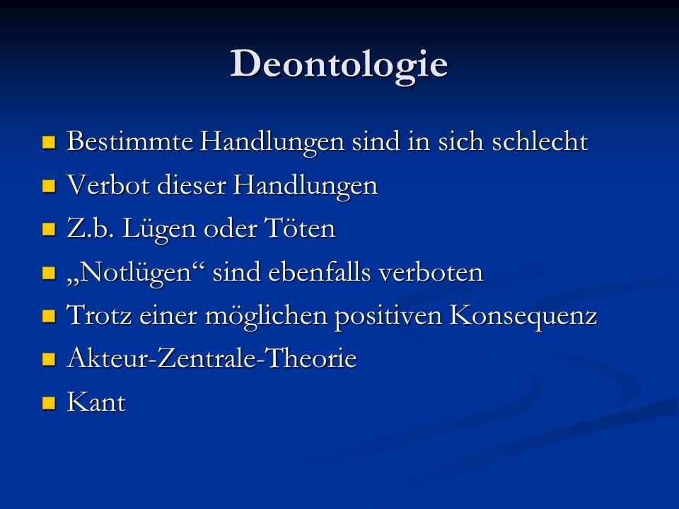 Deontologie Bestimmte Handlungen sind in sich schlecht Bestimmte Handlungen sind in sich schlecht Verbot dieser Handlungen Verbot dieser Handlungen Z.b.