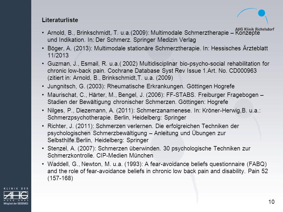 10 Literaturliste Arnold, B., Brinkschmidt, T. u.a.(2009): Multimodale Schmerztherapie – Konzepte und Indikation. In: Der Schmerz. Springer Medizin Ve