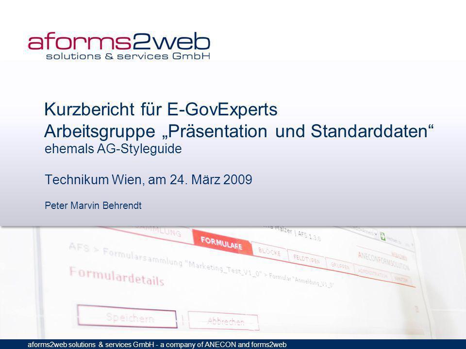 aforms2web solutions & services GmbH - a company of ANECON and forms2web Kurzbericht für E-GovExperts Arbeitsgruppe Präsentation und Standarddaten ehemals AG-Styleguide Technikum Wien, am 24.
