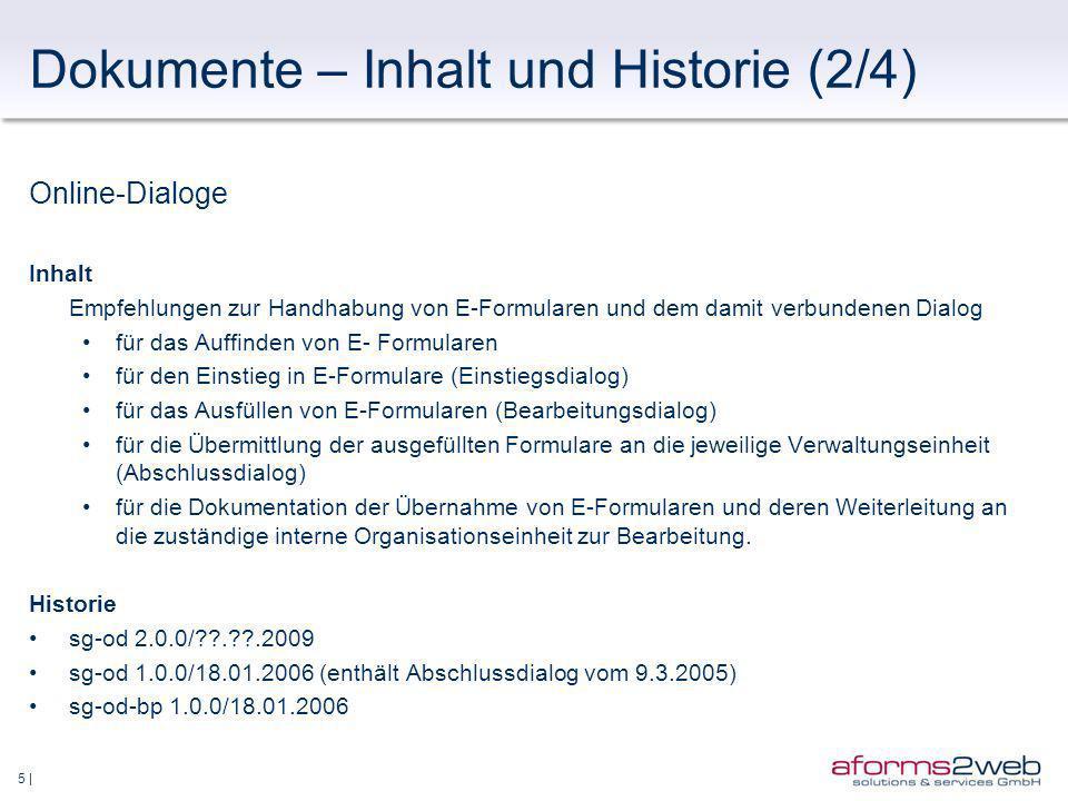 5 | Dokumente – Inhalt und Historie (2/4) Online-Dialoge Inhalt Empfehlungen zur Handhabung von E-Formularen und dem damit verbundenen Dialog für das Auffinden von E- Formularen für den Einstieg in E-Formulare (Einstiegsdialog) für das Ausfüllen von E-Formularen (Bearbeitungsdialog) für die Übermittlung der ausgefüllten Formulare an die jeweilige Verwaltungseinheit (Abschlussdialog) für die Dokumentation der Übernahme von E-Formularen und deren Weiterleitung an die zuständige interne Organisationseinheit zur Bearbeitung.