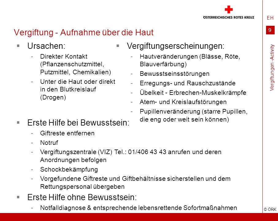 EH © ÖRK 9 Vergiftung - Aufnahme über die Haut Ursachen: -Direkter Kontakt (Pflanzenschutzmittel, Putzmittel, Chemikalien) -Unter die Haut oder direkt