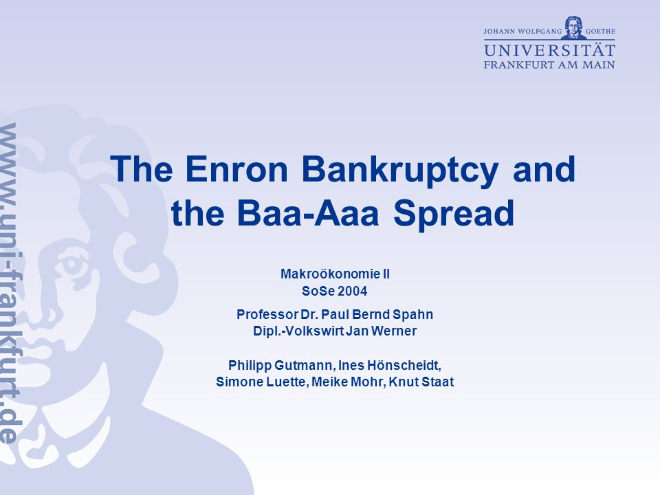 The Enron Bankruptcy and the Baa-Aaa Spread Makroökonomie II SoSe 2004 Professor Dr. Paul Bernd Spahn Dipl.-Volkswirt Jan Werner Philipp Gutmann, Ines