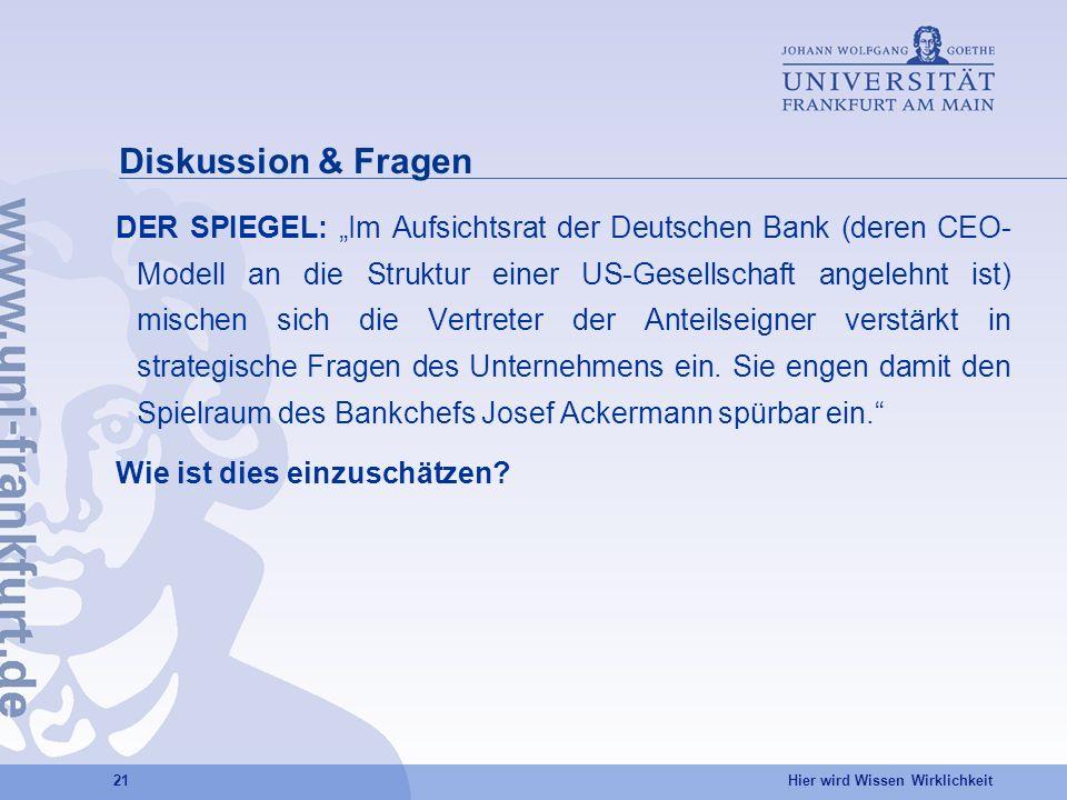Hier wird Wissen Wirklichkeit 21 Diskussion & Fragen DER SPIEGEL: Im Aufsichtsrat der Deutschen Bank (deren CEO- Modell an die Struktur einer US-Gesellschaft angelehnt ist) mischen sich die Vertreter der Anteilseigner verstärkt in strategische Fragen des Unternehmens ein.