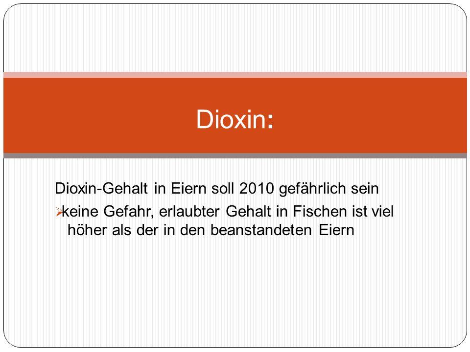 Dioxin-Gehalt in Eiern soll 2010 gefährlich sein keine Gefahr, erlaubter Gehalt in Fischen ist viel höher als der in den beanstandeten Eiern Dioxin: