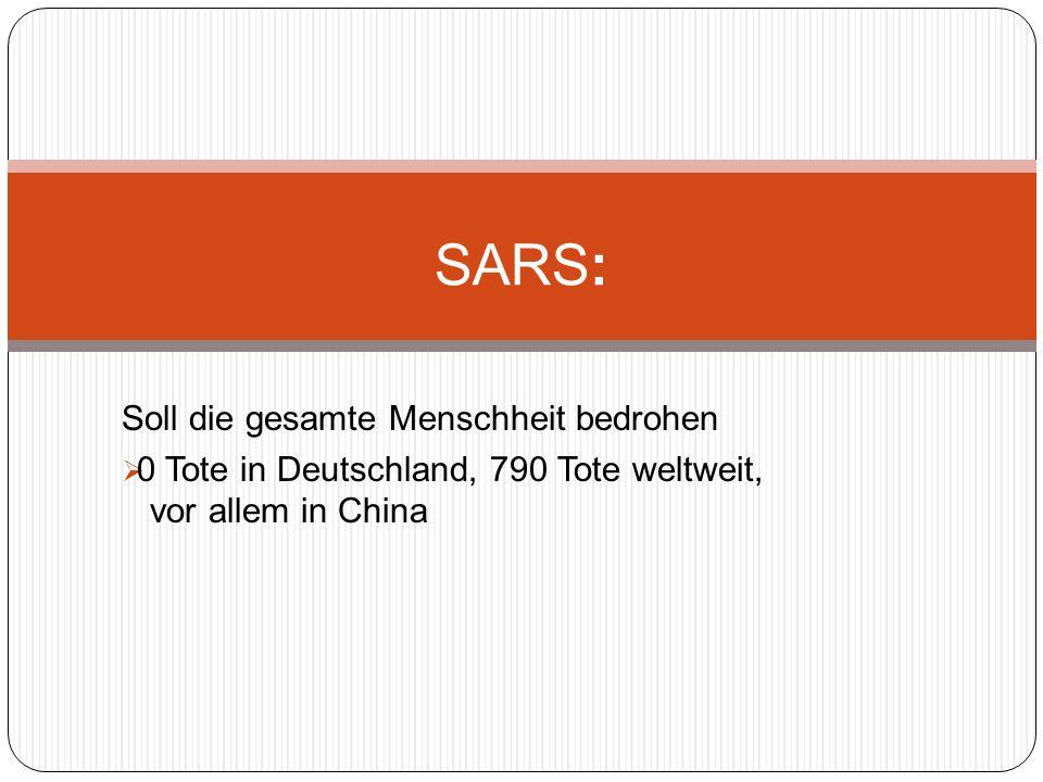 Soll die gesamte Menschheit bedrohen 0 Tote in Deutschland, 790 Tote weltweit, vor allem in China SARS:
