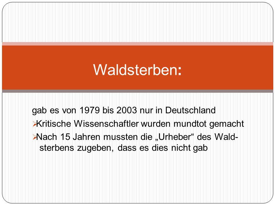 gab es von 1979 bis 2003 nur in Deutschland Kritische Wissenschaftler wurden mundtot gemacht Nach 15 Jahren mussten die Urheber des Wald- sterbens zugeben, dass es dies nicht gab Waldsterben: