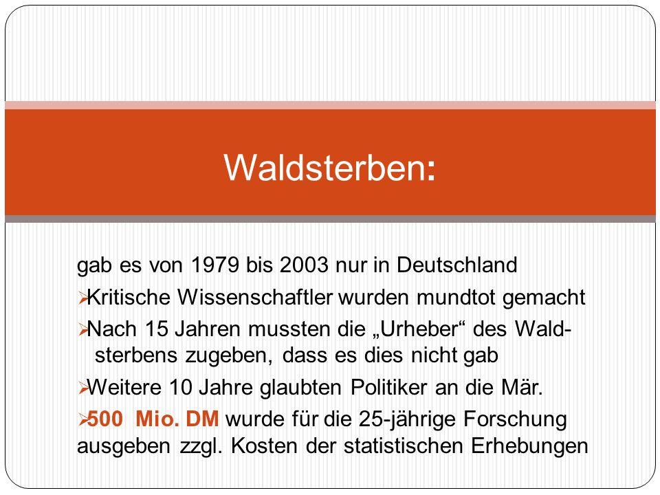 gab es von 1979 bis 2003 nur in Deutschland Kritische Wissenschaftler wurden mundtot gemacht Nach 15 Jahren mussten die Urheber des Wald- sterbens zugeben, dass es dies nicht gab Weitere 10 Jahre glaubten Politiker an die Mär.