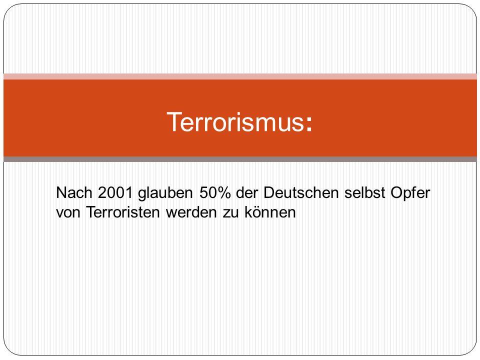 Nach 2001 glauben 50% der Deutschen selbst Opfer von Terroristen werden zu können Terrorismus: