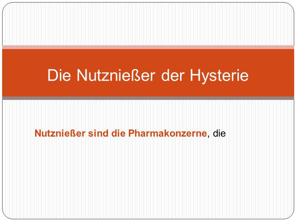 Nutznießer sind die Pharmakonzerne, die Die Nutznießer der Hysterie