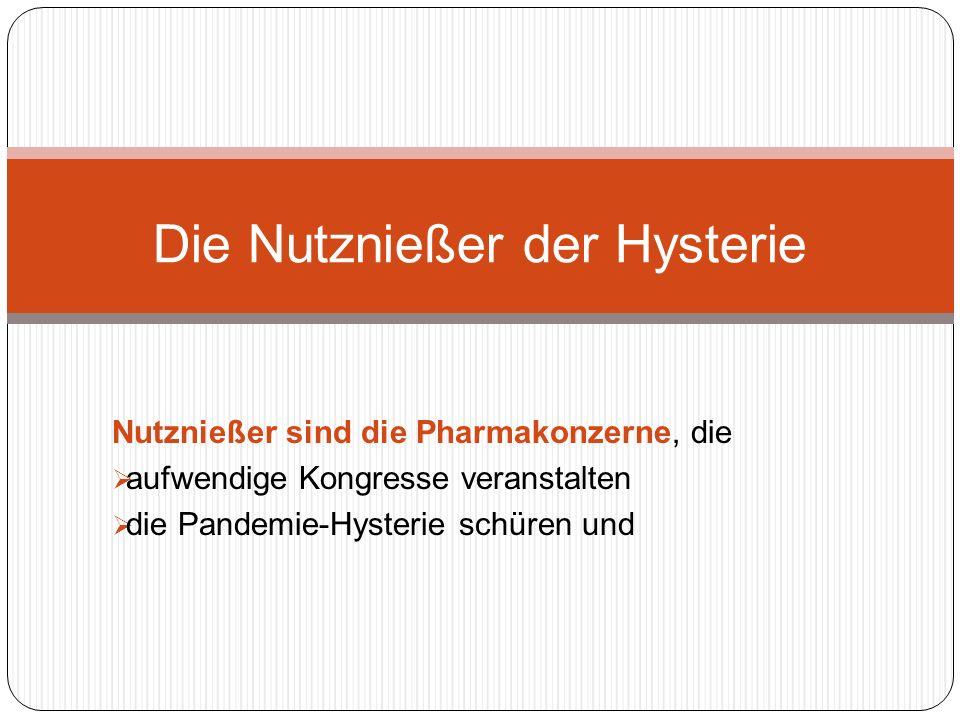 Nutznießer sind die Pharmakonzerne, die aufwendige Kongresse veranstalten die Pandemie-Hysterie schüren und Die Nutznießer der Hysterie