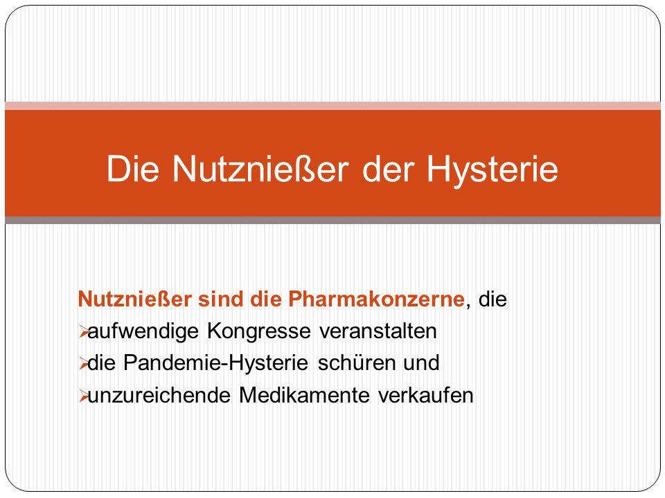 Nutznießer sind die Pharmakonzerne, die aufwendige Kongresse veranstalten die Pandemie-Hysterie schüren und unzureichende Medikamente verkaufen Die Nutznießer der Hysterie