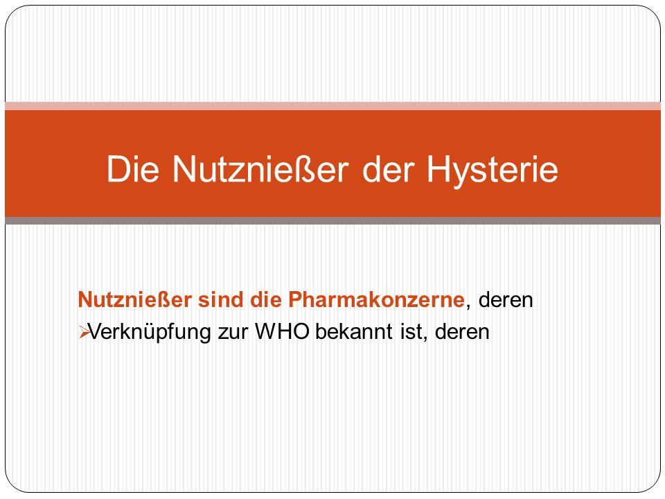 Nutznießer sind die Pharmakonzerne, deren Verknüpfung zur WHO bekannt ist, deren Die Nutznießer der Hysterie