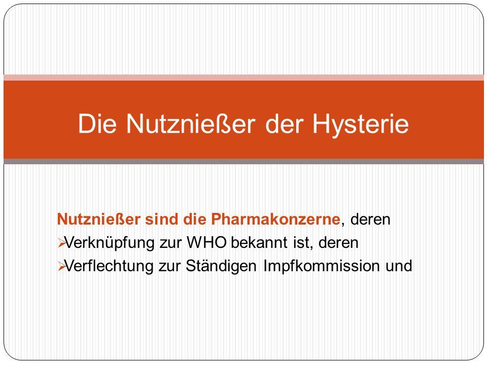 Nutznießer sind die Pharmakonzerne, deren Verknüpfung zur WHO bekannt ist, deren Verflechtung zur Ständigen Impfkommission und Die Nutznießer der Hysterie