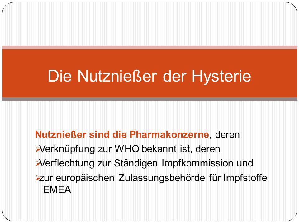 Nutznießer sind die Pharmakonzerne, deren Verknüpfung zur WHO bekannt ist, deren Verflechtung zur Ständigen Impfkommission und zur europäischen Zulassungsbehörde für Impfstoffe EMEA Die Nutznießer der Hysterie