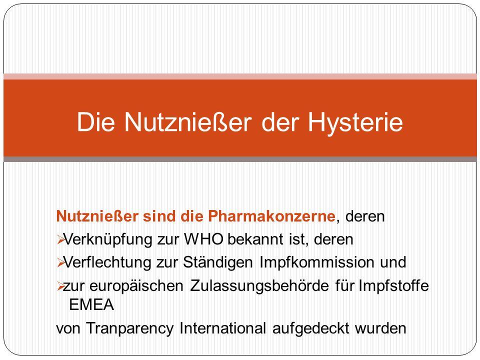 Nutznießer sind die Pharmakonzerne, deren Verknüpfung zur WHO bekannt ist, deren Verflechtung zur Ständigen Impfkommission und zur europäischen Zulassungsbehörde für Impfstoffe EMEA von Tranparency International aufgedeckt wurden Die Nutznießer der Hysterie