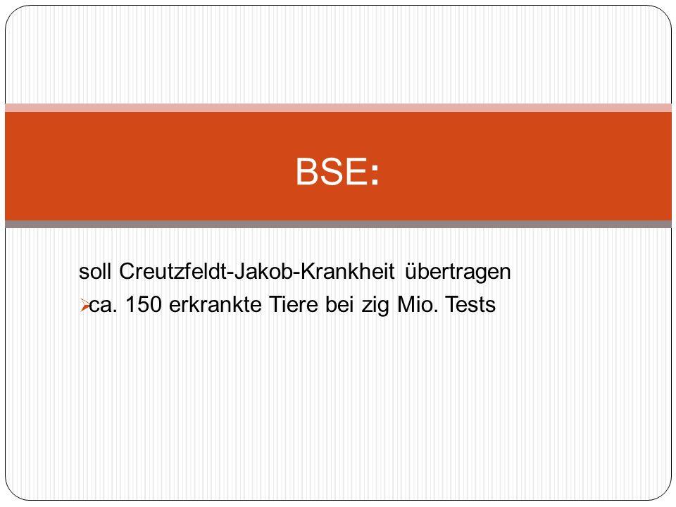 soll Creutzfeldt-Jakob-Krankheit übertragen ca. 150 erkrankte Tiere bei zig Mio. Tests BSE:
