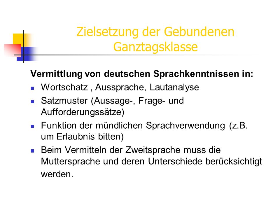 Zielsetzung der Gebundenen Ganztagsklasse Vermittlung von deutschen Sprachkenntnissen in: Wortschatz, Aussprache, Lautanalyse Satzmuster (Aussage-, Fr