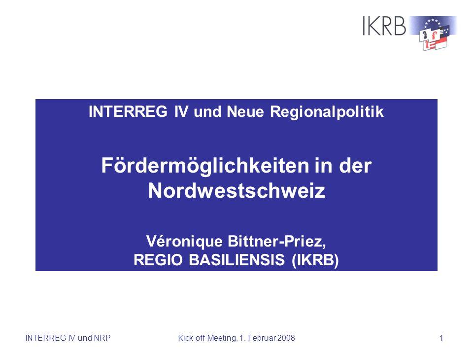 INTERREG IV und NRPKick-off-Meeting, 1. Februar 20081 INTERREG IV und Neue Regionalpolitik Fördermöglichkeiten in der Nordwestschweiz Véronique Bittne
