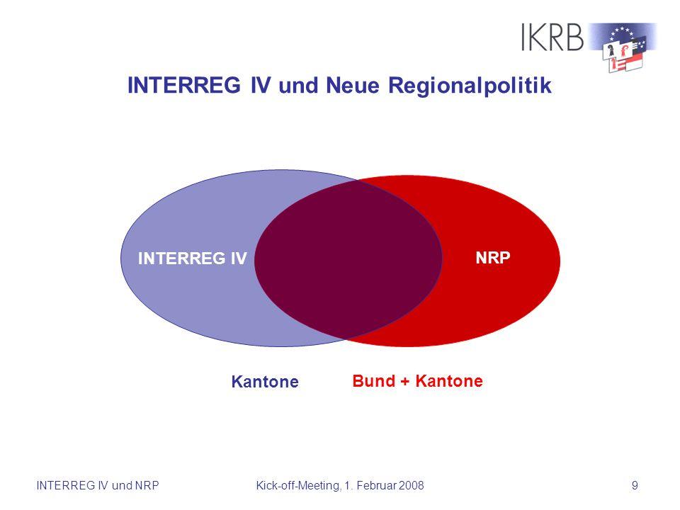 INTERREG IV und NRPKick-off-Meeting, 1. Februar 20089 INTERREG IV NRP Kantone Bund + Kantone INTERREG IV und Neue Regionalpolitik